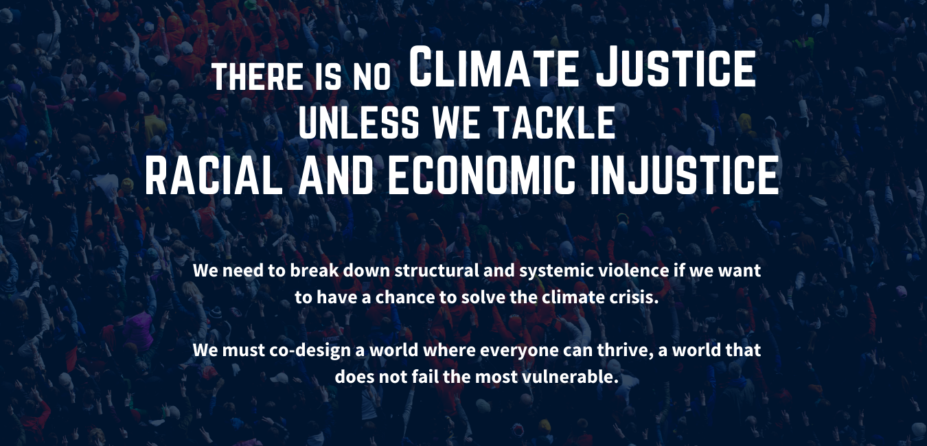 There is no climate justice unless we tackle racial and economic injustice. We need to break down structural and systemic violence if we want to have a chance to solve the climate crisis. We must co-design a world where everyone can thrive, a world that does not fail the most vulnerable.